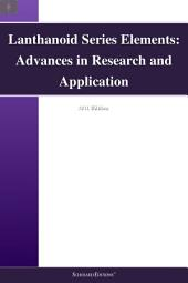 Lanthanoid Series Elements: Advances in Research and Application: 2011 Edition
