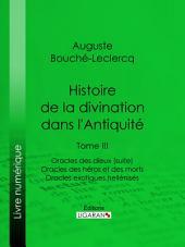 Histoire de la divination dans l'Antiquité: Tome III - Oracles des dieux (suite) - Oracles des héros et des morts - Oracles exotiques hellénisés