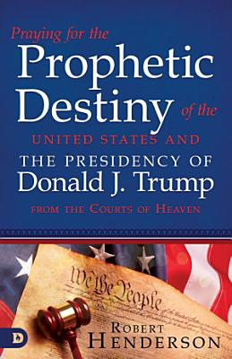 Praying for the Prophetic Destiny of the United States and the Presidency of Donald J  Trump from the Courts of Heaven PDF