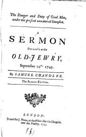 The Danger and Duty of Good Men, Under the Present Unnatural Invasion: A Sermon Preach'd at the Old-Jewry, September 29th, 1745. By Samuel Chandler