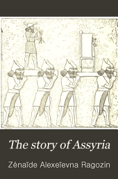 "The Story of Assyria: From the Rise of the Empire to the Fall of Nineveh (Continued from ""The Story of Chaldea."")"