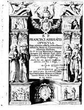 B. P. Francisci Assisiatis Opuscula... notis et commentariis asceticis illustrata per Fr. Lucam Waddingum,... Adjecta sunt cum appendice opusculorum dubiorum, S. P. Vita et Elogia