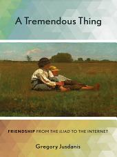 "A Tremendous Thing: Friendship from the ""Iliad"" to the Internet"