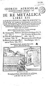 Georgii Agricolae Kempnicensis... De Re metallica libri XII... quibus accesserunt... De Animantibus subterraneis..., De Ortu et causis subterrancorum... De Natura eorum quae effluunt ex Terra... De Natura fossilium... De Veteribus et novis metallis... Bermannus... (Carmen G. Fabricii. Ep. ded. C Martini ad J. Sigfridum)