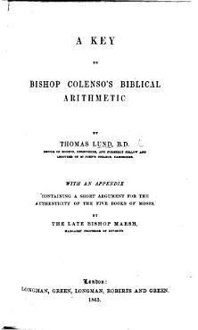 A Key to Bishop Colenso s Biblical Arithmetic  Being remarks on his work  entitled   The Pentateuch and Book of Joshua critically examined       With an appendix containing a short argument for the authenticity of the five books of Moses  by the late Bishop Marsh PDF