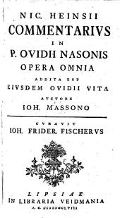 P. Ovidii Nasonis opera omnia, e recens. N. Heinsii cum ejusdem notis integris. Curavit J.F. Fischerus. [Vol. 3,4, containing the notes and J. Masson's life of Ovid, and entitled: Nic. Heinsii commentarius in P. Ovidii Nasonis opera omnia. Vol. [1] 2].