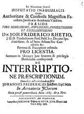 Disputatio inaugurales quam ... ¬praeside ... ¬Joh. ¬Friderico ¬Rhetio ... de interruptione praescriptionum