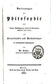 Vorlesungen über Philosophie: über Inhalt, Bildungsgang, Zweck und Anwendung derselben auf's Leben, als Encyclopädie und Methodologie der philosophischen Wissenschaften