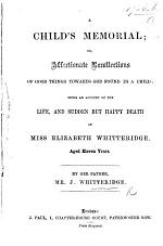 A Child's Memorial; or, affectionate recollections of good things towards God found in a child: being an account of the life, and ... death of Miss E. W.