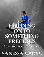 Holding Onto Something Precious: Four Historical Romances