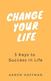 Change Your Life: 3 Keys to Success in Life