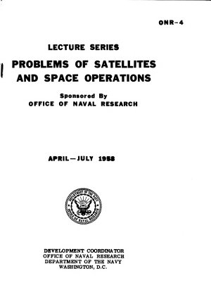 Lecture Series  Problems of Satellites and Space Operations  Sponsered by the Office of Naval Research  April   July 1958 PDF