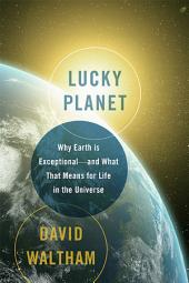 Lucky Planet: Why Earth is ExceptionalÑand What That Means for Life in the Universe