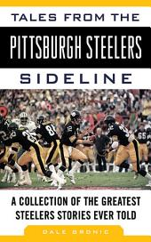 Tales from the Pittsburgh Steelers Sideline: A Collection of the Greatest Steelers Stories Ever Told