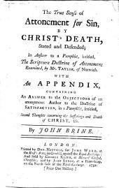 The True Sense of Attonement for Sin, by Christ's Death, Stated and Defended; in Answer to a Pamphlet, Intitled, The Scripture Doctrine of Attonement Examined, by Mr. Taylor, of Norwich. With an Appendix, Containing an Answer to the Objections of an Anonymous Author [George Benson] to the Doctrine of Satisfaction, in a Pamphlet, Intitled, Second Thoughts Concerning the Sufferings and Death of Christ, &c