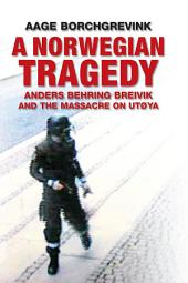 A Norwegian Tragedy: Anders Behring Breivik and the Massacre on Utà ̧ya