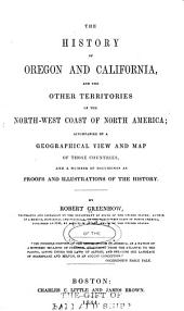 The History of Oregon and California: And the Other Territories of the North-West Coast of North America, Accompanied by a Geographical View and Map of Those Countries, and a Number of Documents as Proofs and Illustrations of the History