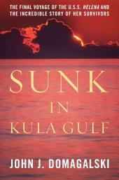 Sunk in Kula Gulf: The Final Voyage of the USS <i>Helena</i> and the Incredible Story of Her Survivors in World War II