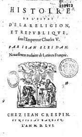 Histoire de l'estat de la religion, et république sous l'Empereur Charles V. Par Iean Sleidan. Nouuellement traduitte de Latin en François [par R. Le Prevost]