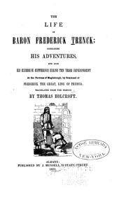 The life of Baron Frederick Trenck: containing his adventures, and also his excessive sufferings during ten years imprisonment, at the fortress of Magdeburgh, by command of Frederick the Great, King of Prussia