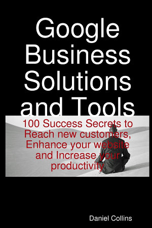 Google Business Solutions and Tools  100 Success Secrets to Reach new customers  Enhance your website and Increase your productivity