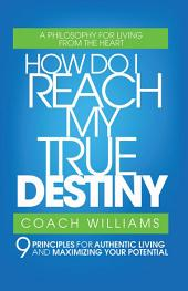 How Do I Reach My True Destiny: 9 Principles for Authentic Living <br>and Maximizing Your Potential