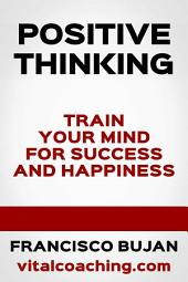 Positive Thinking - Train Your Mind For Success And Happiness