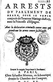 Arrests du parlement de Bearn, pour se venir conjouïr de l'heureux mariage du roy [Louis XIII] avec la princesse [Anne] d'Espagne. Avec la Déclaration criminelle contre ceux qui prendront les armes contre sa majesté