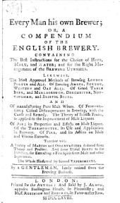 Every Man his own Brewer; a compendium of the English brewery ... By a gentleman, lately retired from the brewing business