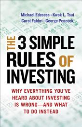 The 3 Simple Rules of Investing: Why Everything You've Heard about Investing Is Wrong — and What to Do Instead