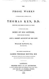 The prose works of the Right Rev. Father in God, Thomas Ken: to which are added some of his letters (never before published) and a short account of his life