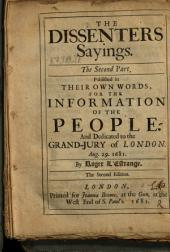 The Dissenters Sayings: The Second Part : Published in Their Own Words, for the Information of the People. And Dedicated to the Grand-Jury of London, August 29. 1681