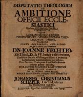 Disputatio Theologica De Ambitione Officii Ecclesiastici: Occasione Dicti Paulini I. Tim. III, 1. Conscripta
