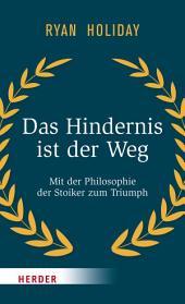 Das Hindernis ist der Weg: Mit der Philosophie der Stoiker zum Triumph