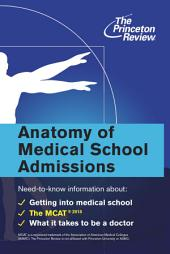 Anatomy of Medical School Admissions: Need-to-Know Information about Getting into Med School, the MCAT, and What it Takes to Be a Doctor