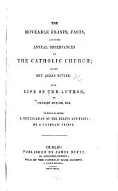 The Moveable Feasts, Fasts, and Other Annual Observances of the Catholic Church ... With Life of the Author, by Charles Butler, Esqr. To which is Added, a Continuation of the Feast and Fasts, by a Catholic Priest. [With a Portrait.]