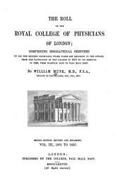 The Roll of the Royal College of Physicians of London: Comprising Biographical Sketches of All the Eminent Physicians, Whose Names are Recorded in the Annals from the Foundation of the College in 1518 to Its Removal in 1825, from Warwick Lane to Pall Mall East, Volume 3