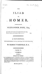 The Iliad of Homer: Translated by Alexander Pope, Esq. A new edition, with additional notes, critical and illustrative, by Gilbert Wakefield, B.A. ...
