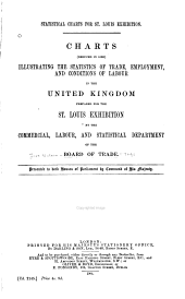 Statistical Charts for St. Louis Exhibition: Charts (reduced in Size) Illustrating the Statistics of Trade, Employment, and Conditions of Labour in the United Kingdom, Prepared for the St. Louis Exhibition by the Commercial, Labour, and Statistical Department of the Board of Trade ...