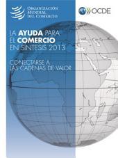La ayuda para el comercio en síntesis 2013 Conectarse a las cadenas de valor: Conectarse a las cadenas de valor