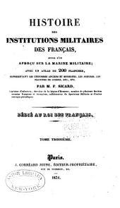 Histoire des institutions militaires des français, suivie d'un aperçu sur la marine militaire: avec un atlas de 200 planches, représentant les uniformes anciens et modernes, les armures, les machines de guerre, etc, Volume3