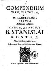 Compendium vitae, virtutum, et miraculorum, necnon actorum in causa canonizationis B. Stanislai Kostkae novitii Societatis Jesu. Ex secretaria Congregationis Sacrorum Rituum