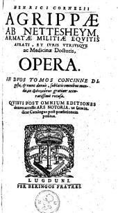 Henrici Cornelii Agrippae ab Nettesheym [...] Opera. In dvos tomos concinne digesta, & nunc denuò, sublatis omnibus mendis [...] accuratissimè recusa. Qvibvs post omnivm editiones de nouo accessit Ars notoria [...].