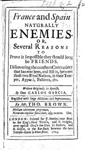 France and Spain naturally enemies; or, several reasons to prove it impossible they should long be friends ... Written originally in Spanish ... Englished, with ... improvements, by Mr. Tho. Brown