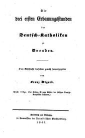 Die drei ersten Erbauungsstunden der Deutsch-Katholiken zu Dresden ... herausgegeben von F. W.