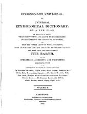Etymologicon Universale: Or, Universal Etymological Dictionary. On a New Plan. In which it is Shewn, that Consonants are Alone to be Regarded in Discovering the Affinities of Words, and that the Vowels are to be Wholly Rejected; that Languages Contain the Same Fundamental Idea; and that They are Derived from the Earth, and the Operations, Accidents, and Properties Belonging to it, Volume 2