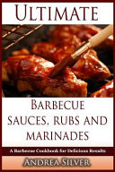 Ultimate Barbecue Sauces  Rubs and Marinades  A Barbecue Cookbook for Delicious Results