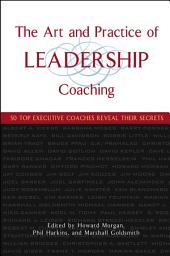 The Art and Practice of Leadership Coaching: 50 Top Executive Coaches Reveal Their Secrets