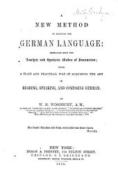 A New Method of Learning the German Language, Embracing Both the Analytic and Synthetic Modes of Instruction: Being a Plain and Practical Way of Acquiring the Art of Reading, Speaking, and Composing German
