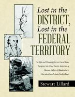 Lost in the District  Lost in the Federal Territory  The Life and Times of Doctor David Ross  Surgeon  Sot Weed Factor  Importer of Human Labor  of Bladensburg  Maryland  and related individuals PDF